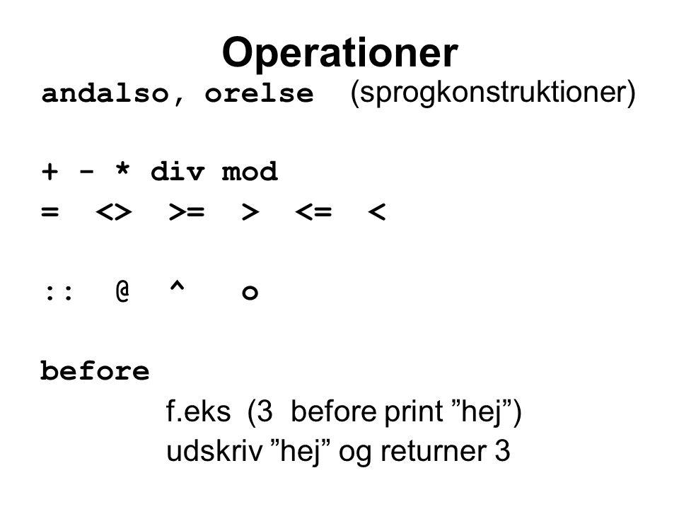 Operationer andalso, orelse (sprogkonstruktioner) + - * div mod = <> >= > <= < :: @ ^ o before f.eks (3 before print hej ) udskriv hej og returner 3