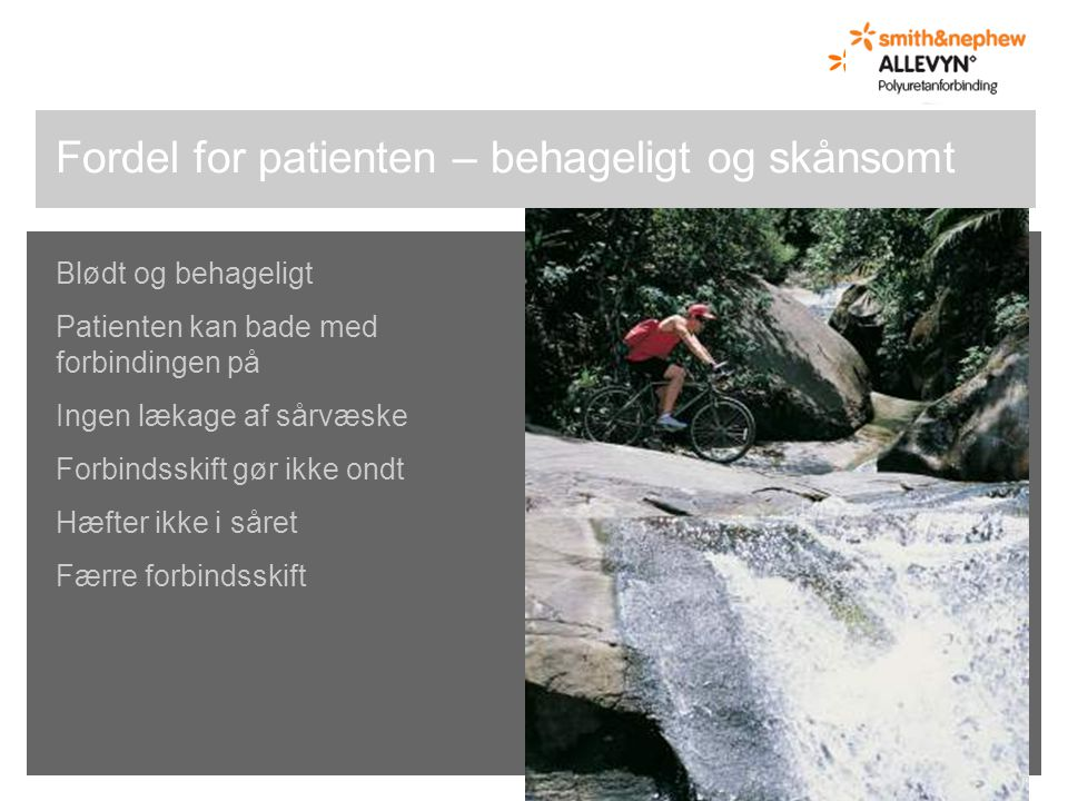 Blødt og behageligt Patienten kan bade med forbindingen på Ingen lækage af sårvæske Forbindsskift gør ikke ondt Hæfter ikke i såret Færre forbindsskift Fordel for patienten – behageligt og skånsomt