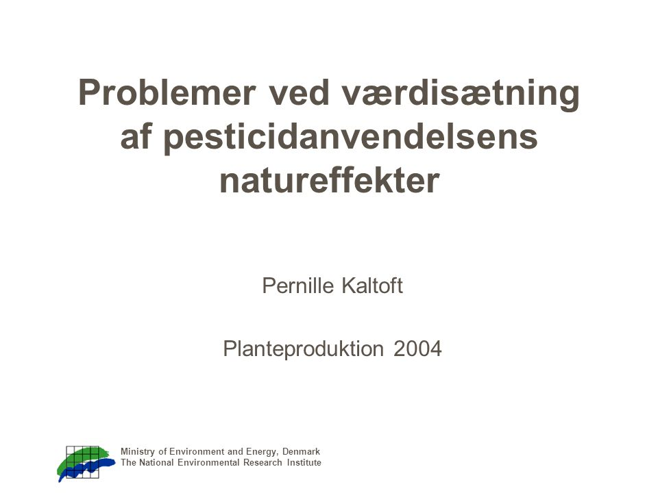 Ministry of Environment and Energy, Denmark The National Environmental Research Institute Problemer ved værdisætning af pesticidanvendelsens natureffekter Pernille Kaltoft Planteproduktion 2004