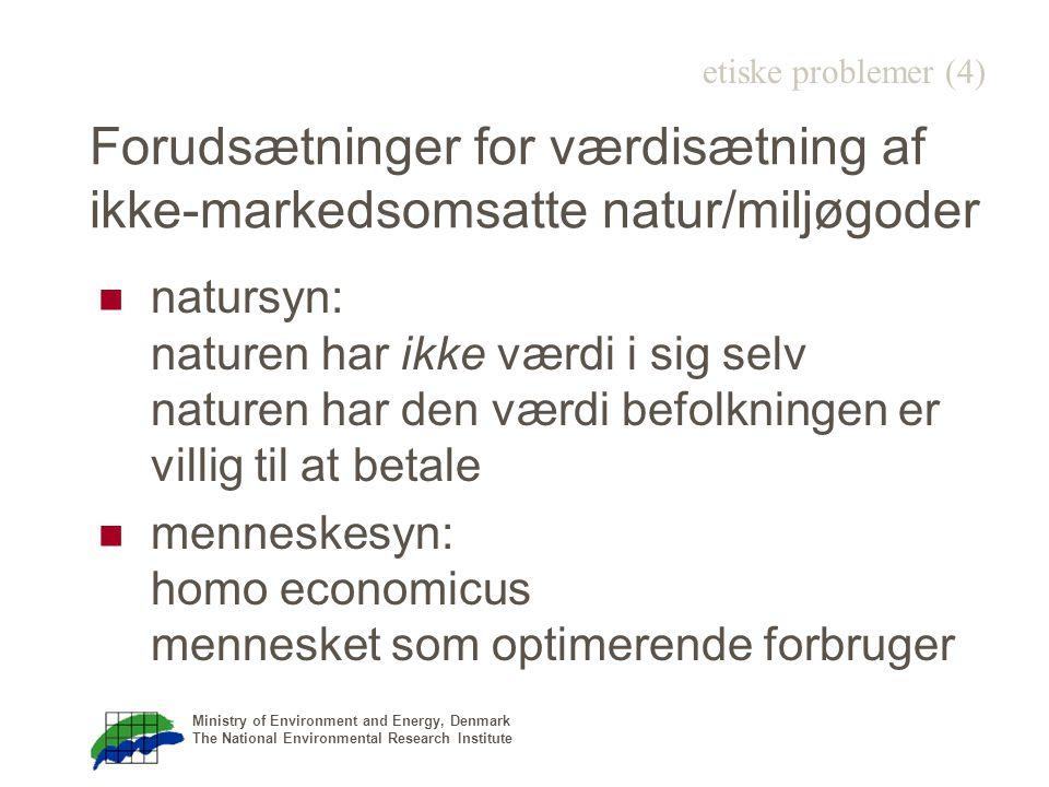 Ministry of Environment and Energy, Denmark The National Environmental Research Institute Forudsætninger for værdisætning af ikke-markedsomsatte natur/miljøgoder natursyn: naturen har ikke værdi i sig selv naturen har den værdi befolkningen er villig til at betale menneskesyn: homo economicus mennesket som optimerende forbruger etiske problemer (4)