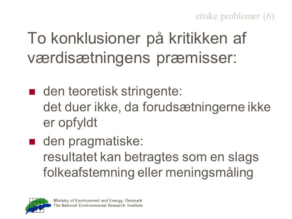 Ministry of Environment and Energy, Denmark The National Environmental Research Institute To konklusioner på kritikken af værdisætningens præmisser: den teoretisk stringente: det duer ikke, da forudsætningerne ikke er opfyldt den pragmatiske: resultatet kan betragtes som en slags folkeafstemning eller meningsmåling etiske problemer (6)
