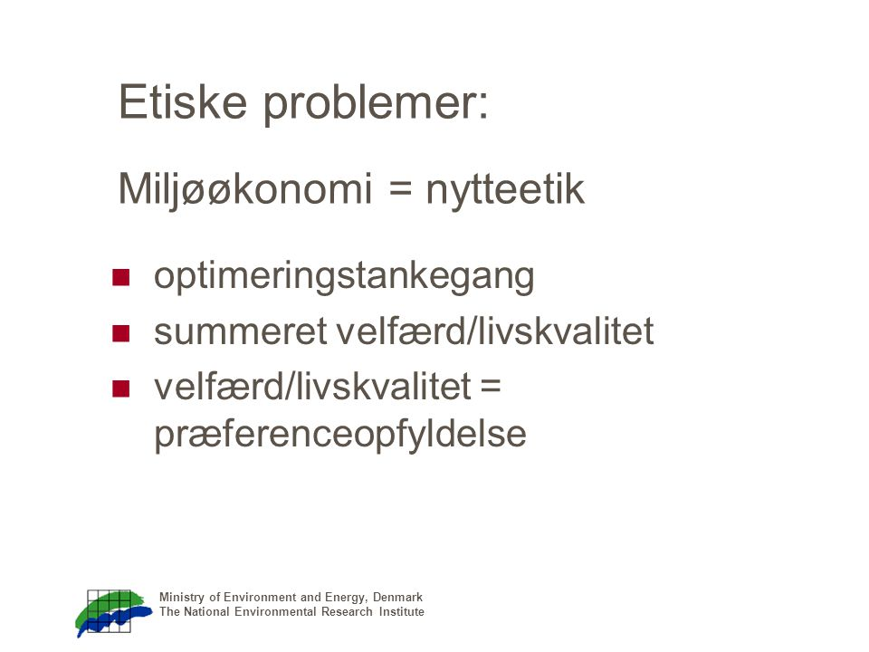 Ministry of Environment and Energy, Denmark The National Environmental Research Institute Etiske problemer: Miljøøkonomi = nytteetik optimeringstankegang summeret velfærd/livskvalitet velfærd/livskvalitet = præferenceopfyldelse