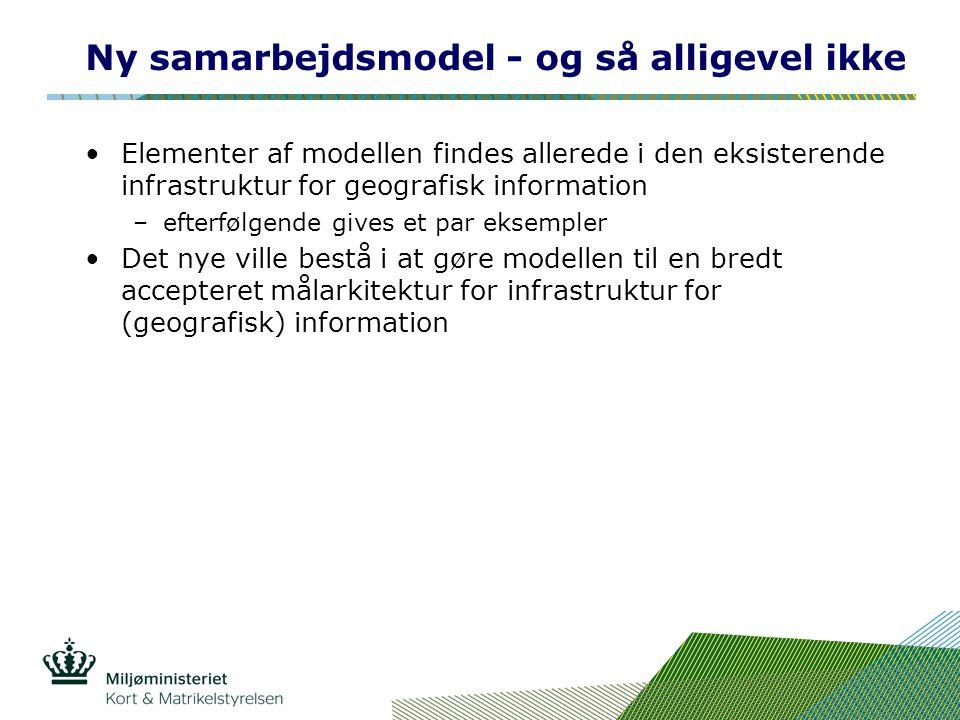 Ny samarbejdsmodel - og så alligevel ikke Elementer af modellen findes allerede i den eksisterende infrastruktur for geografisk information –efterfølgende gives et par eksempler Det nye ville bestå i at gøre modellen til en bredt accepteret målarkitektur for infrastruktur for (geografisk) information
