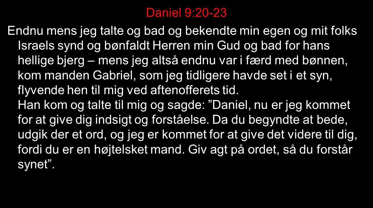 Daniel 9:20-23 Endnu mens jeg talte og bad og bekendte min egen og mit folks Israels synd og bønfaldt Herren min Gud og bad for hans hellige bjerg – mens jeg altså endnu var i færd med bønnen, kom manden Gabriel, som jeg tidligere havde set i et syn, flyvende hen til mig ved aftenofferets tid.