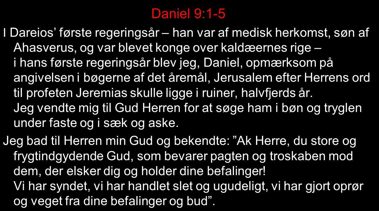 Daniel 9:1-5 I Dareios' første regeringsår – han var af medisk herkomst, søn af Ahasverus, og var blevet konge over kaldæernes rige – i hans første regeringsår blev jeg, Daniel, opmærksom på angivelsen i bøgerne af det åremål, Jerusalem efter Herrens ord til profeten Jeremias skulle ligge i ruiner, halvfjerds år.