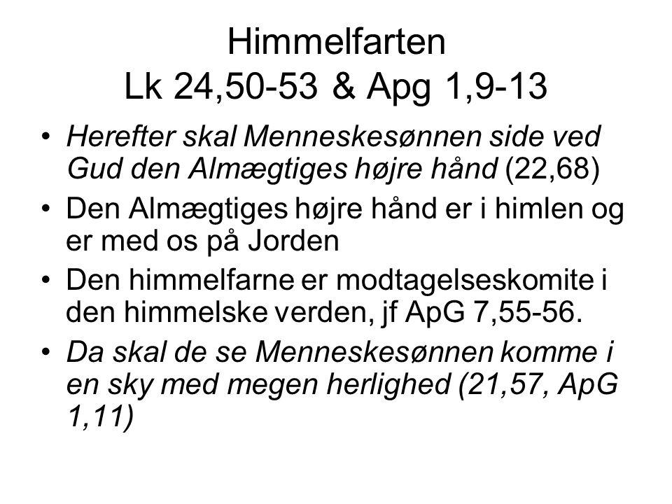 Himmelfarten Lk 24,50-53 & Apg 1,9-13 Herefter skal Menneskesønnen side ved Gud den Almægtiges højre hånd (22,68) Den Almægtiges højre hånd er i himlen og er med os på Jorden Den himmelfarne er modtagelseskomite i den himmelske verden, jf ApG 7,55-56.