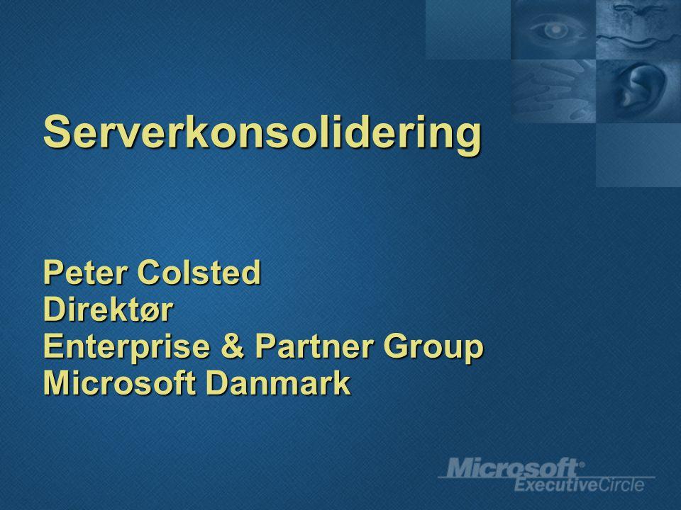 Serverkonsolidering Peter Colsted Direktør Enterprise & Partner Group Microsoft Danmark