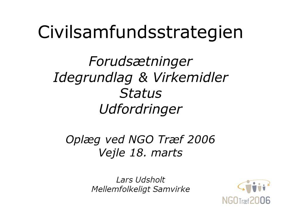 Civilsamfundsstrategien Forudsætninger Idegrundlag & Virkemidler Status Udfordringer Oplæg ved NGO Træf 2006 Vejle 18.