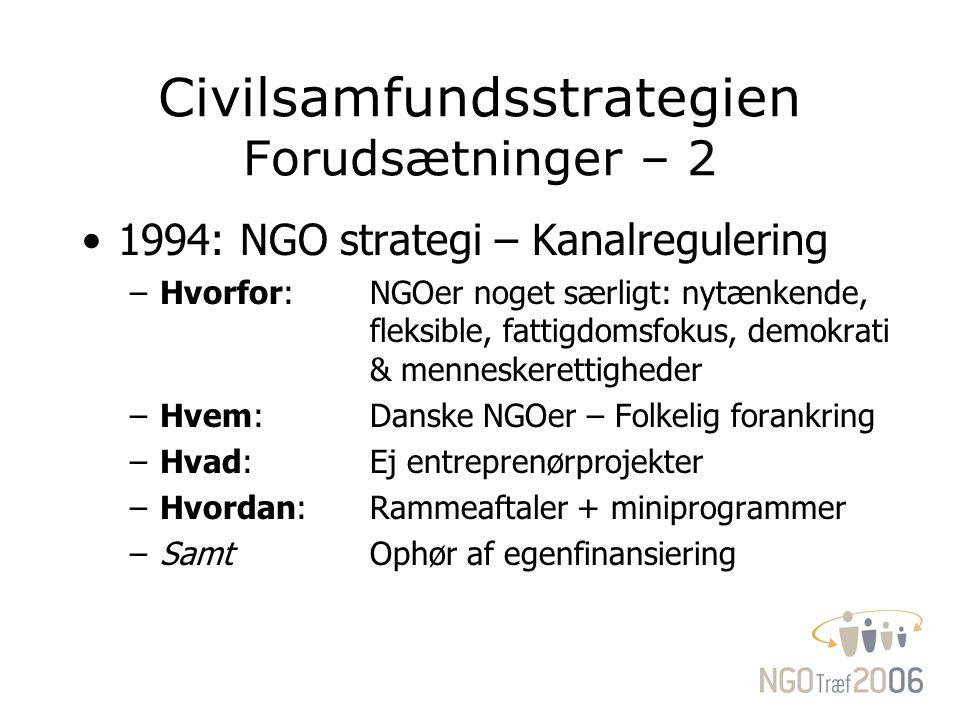 Civilsamfundsstrategien Forudsætninger – 2 1994: NGO strategi – Kanalregulering –Hvorfor: NGOer noget særligt: nytænkende, fleksible, fattigdomsfokus, demokrati & menneskerettigheder –Hvem:Danske NGOer – Folkelig forankring –Hvad:Ej entreprenørprojekter –Hvordan: Rammeaftaler + miniprogrammer –SamtOphør af egenfinansiering