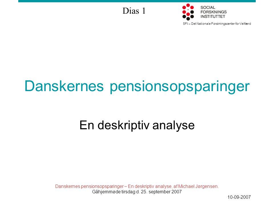 SFI – Det Nationale Forskningscenter for Velfærd Dias 1 Danskernes pensionsopsparinger – En deskriptiv analyse, af Michael Jørgensen.