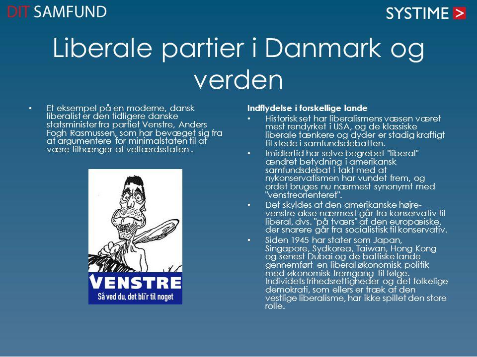 Liberale partier i Danmark og verden Et eksempel på en moderne, dansk liberalist er den tidligere danske statsminister fra partiet Venstre, Anders Fogh Rasmussen, som har bevæget sig fra at argumentere for minimalstaten til at være tilhænger af velfærdsstaten.