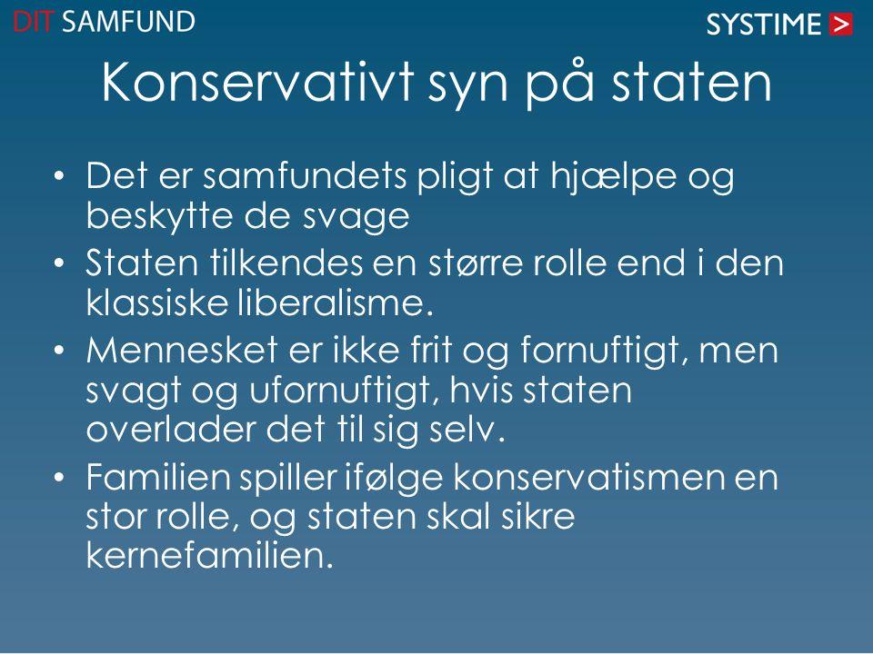 Konservativt syn på staten Det er samfundets pligt at hjælpe og beskytte de svage Staten tilkendes en større rolle end i den klassiske liberalisme.