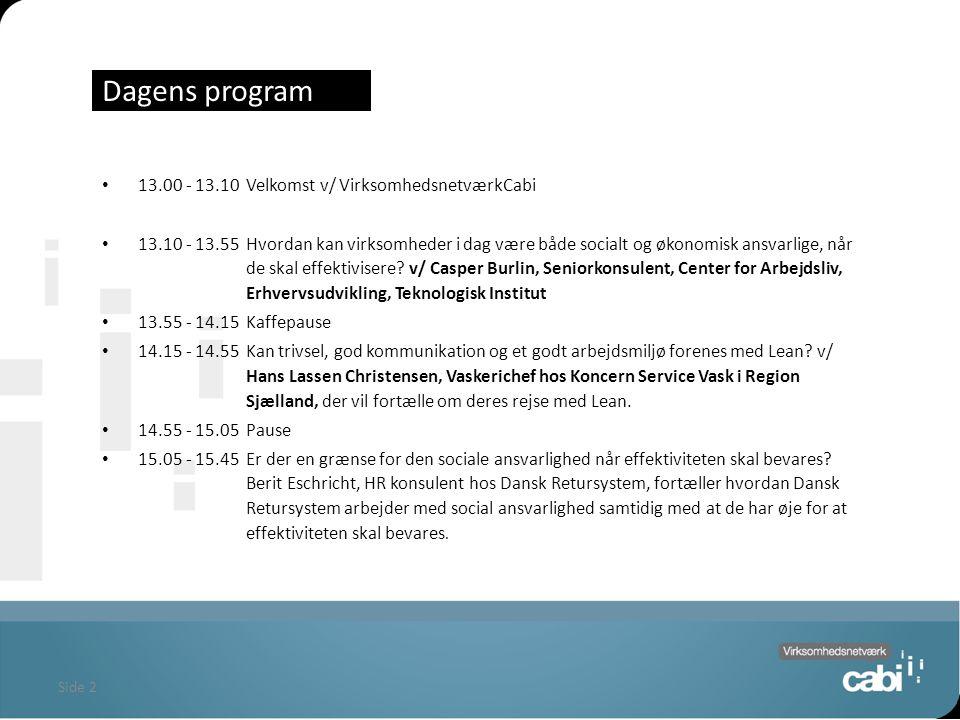 Side 2 Dagens program 13.00 - 13.10Velkomst v/ VirksomhedsnetværkCabi 13.10 - 13.55Hvordan kan virksomheder i dag være både socialt og økonomisk ansvarlige, når de skal effektivisere.