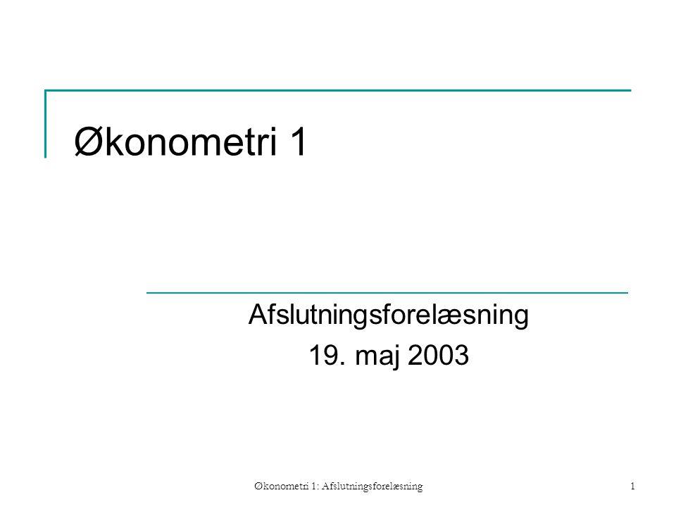 Økonometri 1: Afslutningsforelæsning1 Økonometri 1 Afslutningsforelæsning 19. maj 2003