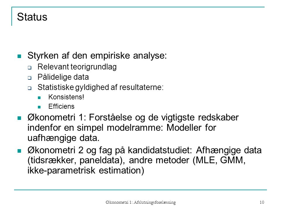 Økonometri 1: Afslutningsforelæsning 10 Status Styrken af den empiriske analyse:  Relevant teorigrundlag  Pålidelige data  Statistiske gyldighed af resultaterne: Konsistens.
