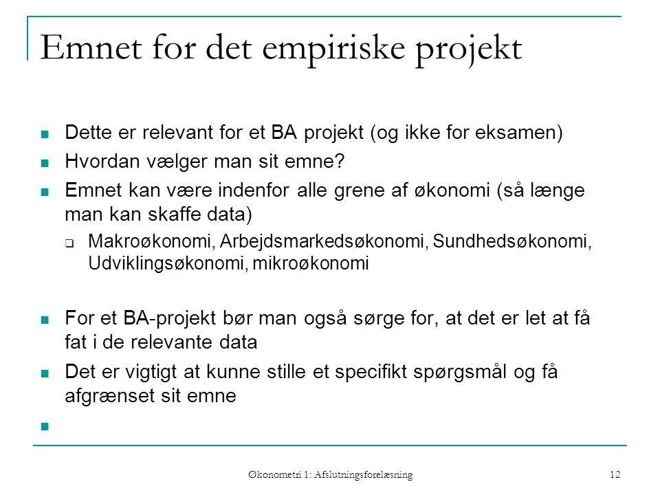 Økonometri 1: Afslutningsforelæsning 12 Emnet for det empiriske projekt Dette er relevant for et BA projekt (og ikke for eksamen) Hvordan vælger man sit emne.
