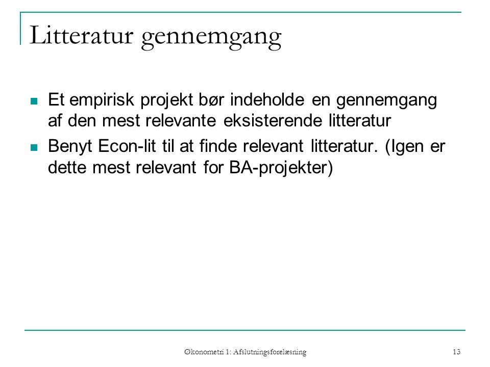 Økonometri 1: Afslutningsforelæsning 13 Litteratur gennemgang Et empirisk projekt bør indeholde en gennemgang af den mest relevante eksisterende litteratur Benyt Econ-lit til at finde relevant litteratur.