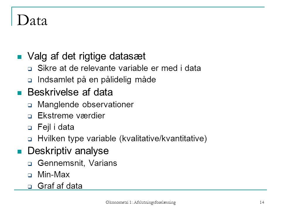 Økonometri 1: Afslutningsforelæsning 14 Data Valg af det rigtige datasæt  Sikre at de relevante variable er med i data  Indsamlet på en pålidelig måde Beskrivelse af data  Manglende observationer  Ekstreme værdier  Fejl i data  Hvilken type variable (kvalitative/kvantitative) Deskriptiv analyse  Gennemsnit, Varians  Min-Max  Graf af data Hvordan skal modellen estimeres
