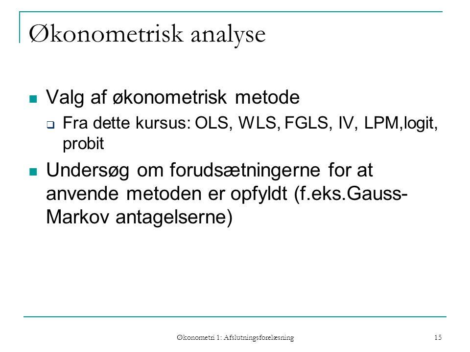 Økonometri 1: Afslutningsforelæsning 15 Økonometrisk analyse Valg af økonometrisk metode  Fra dette kursus: OLS, WLS, FGLS, IV, LPM,logit, probit Undersøg om forudsætningerne for at anvende metoden er opfyldt (f.eks.Gauss- Markov antagelserne)