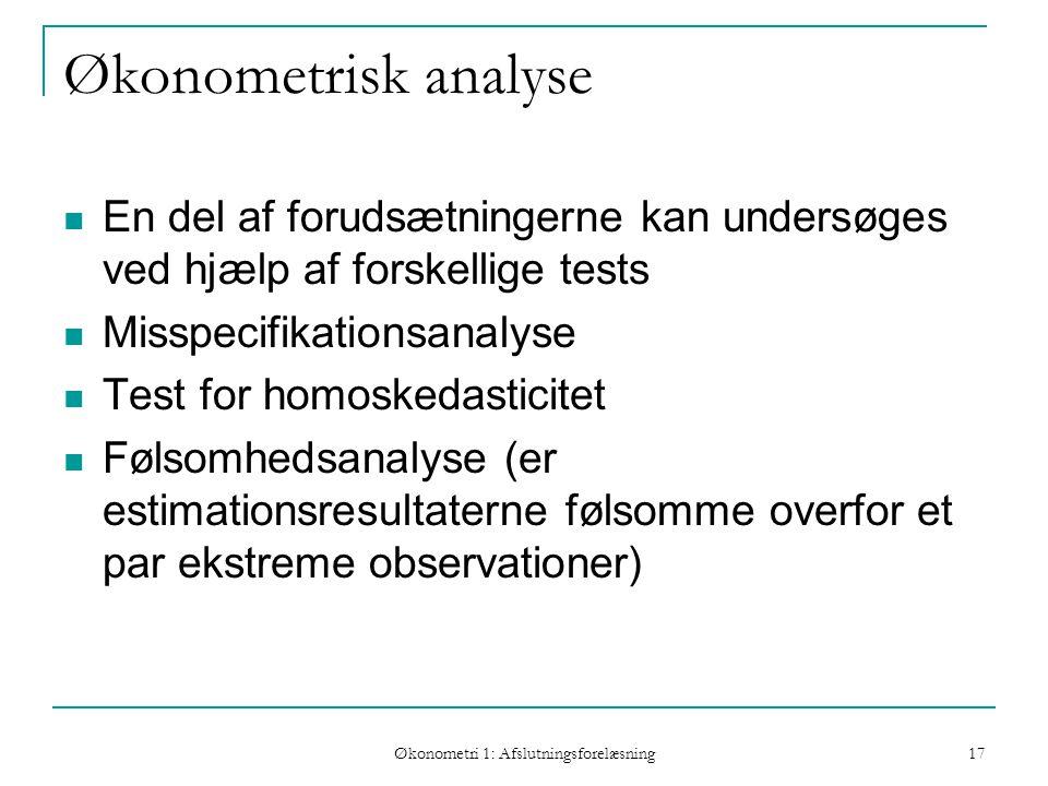 Økonometri 1: Afslutningsforelæsning 17 Økonometrisk analyse En del af forudsætningerne kan undersøges ved hjælp af forskellige tests Misspecifikationsanalyse Test for homoskedasticitet Følsomhedsanalyse (er estimationsresultaterne følsomme overfor et par ekstreme observationer)