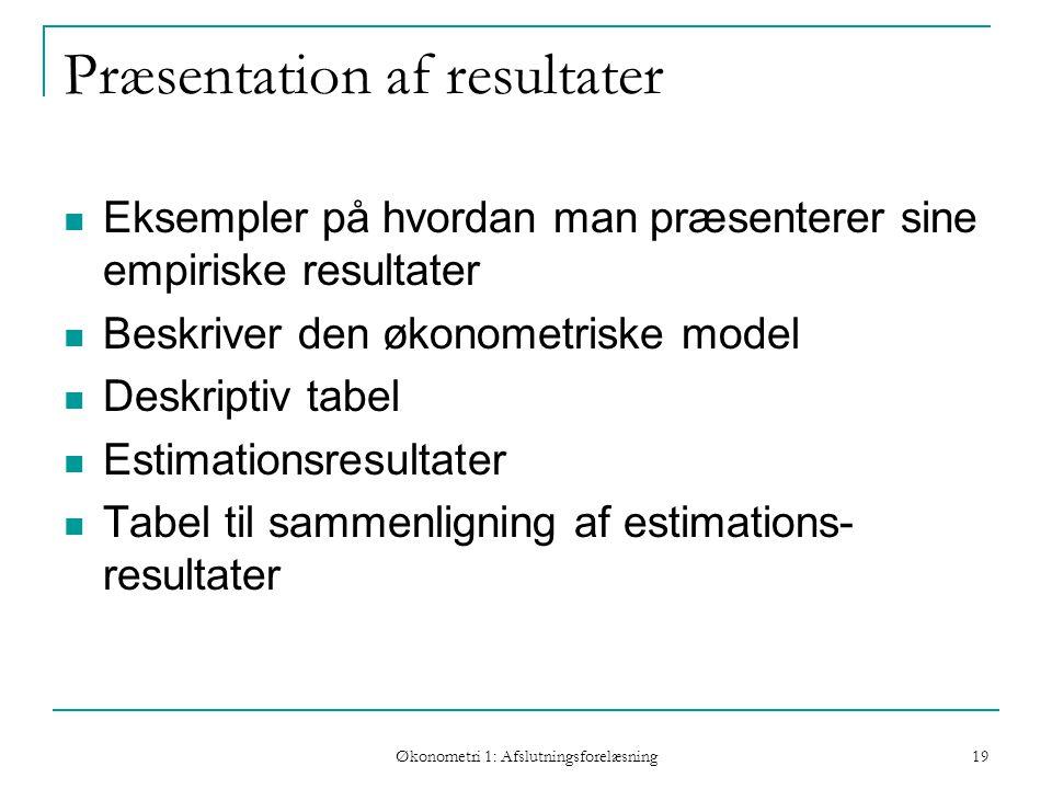 Økonometri 1: Afslutningsforelæsning 19 Præsentation af resultater Eksempler på hvordan man præsenterer sine empiriske resultater Beskriver den økonometriske model Deskriptiv tabel Estimationsresultater Tabel til sammenligning af estimations- resultater