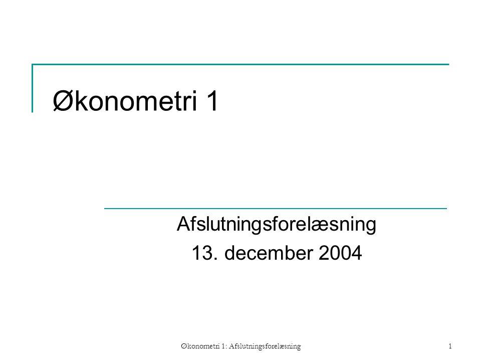 Økonometri 1: Afslutningsforelæsning1 Økonometri 1 Afslutningsforelæsning 13. december 2004