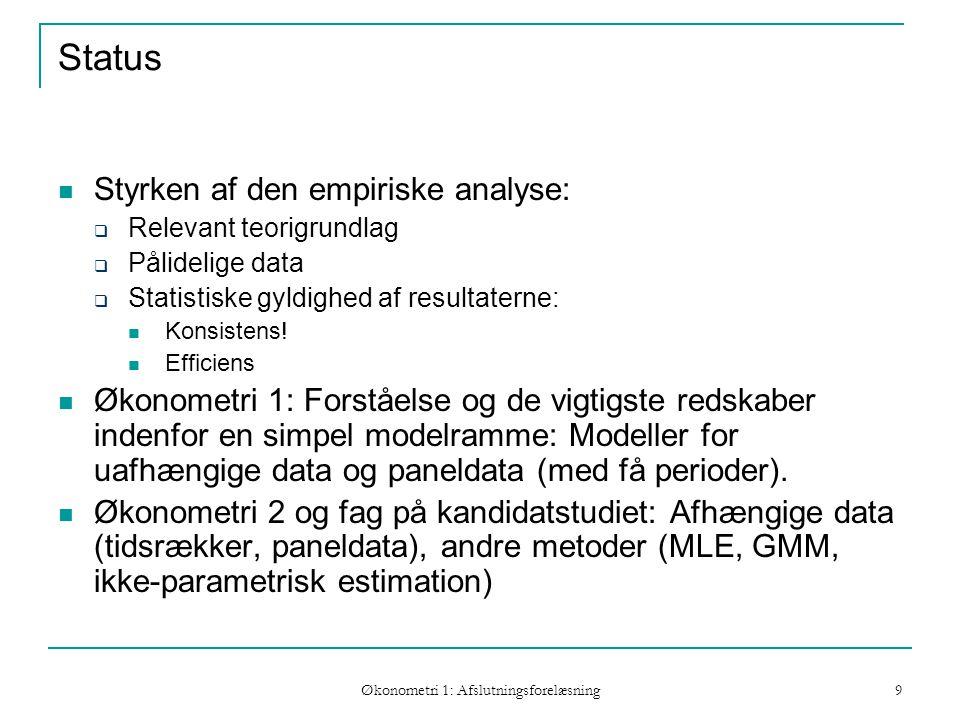 Økonometri 1: Afslutningsforelæsning 9 Status Styrken af den empiriske analyse:  Relevant teorigrundlag  Pålidelige data  Statistiske gyldighed af resultaterne: Konsistens.