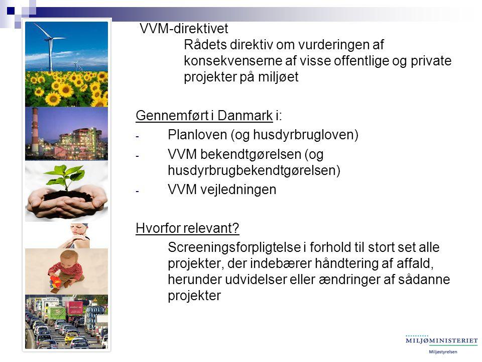 VVM-direktivet Rådets direktiv om vurderingen af konsekvenserne af visse offentlige og private projekter på miljøet Gennemført i Danmark i: - Planloven (og husdyrbrugloven) - VVM bekendtgørelsen (og husdyrbrugbekendtgørelsen) - VVM vejledningen Hvorfor relevant.