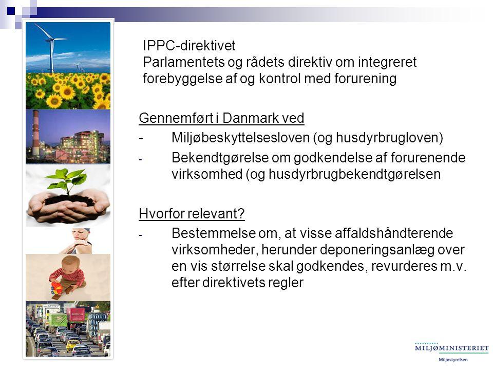 IPPC-direktivet Parlamentets og rådets direktiv om integreret forebyggelse af og kontrol med forurening Gennemført i Danmark ved - Miljøbeskyttelsesloven (og husdyrbrugloven) - Bekendtgørelse om godkendelse af forurenende virksomhed (og husdyrbrugbekendtgørelsen Hvorfor relevant.