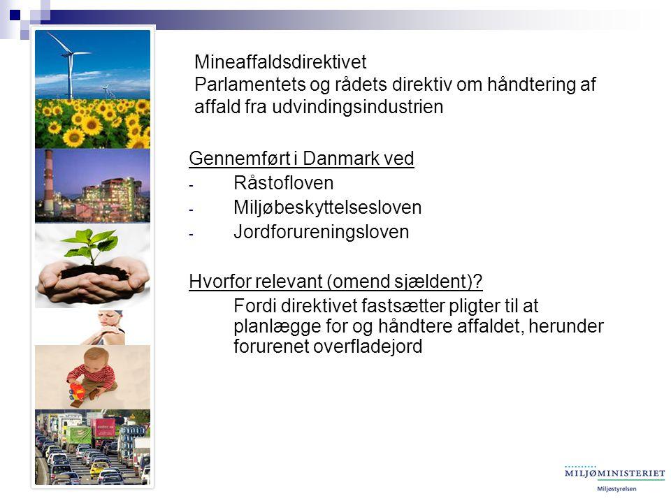 Mineaffaldsdirektivet Parlamentets og rådets direktiv om håndtering af affald fra udvindingsindustrien Gennemført i Danmark ved - Råstofloven - Miljøbeskyttelsesloven - Jordforureningsloven Hvorfor relevant (omend sjældent).
