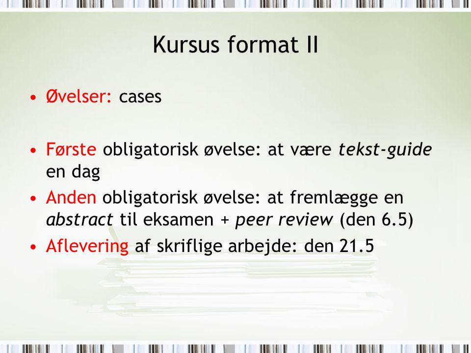 Kursus format II Øvelser: cases Første obligatorisk øvelse: at være tekst-guide en dag Anden obligatorisk øvelse: at fremlægge en abstract til eksamen + peer review (den 6.5) Aflevering af skriflige arbejde: den 21.5