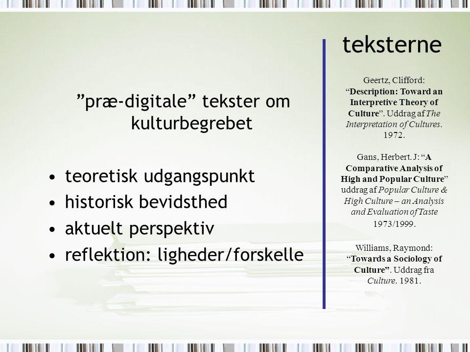 teksterne præ-digitale tekster om kulturbegrebet teoretisk udgangspunkt historisk bevidsthed aktuelt perspektiv reflektion: ligheder/forskelle Geertz, Clifford: Description: Toward an Interpretive Theory of Culture .