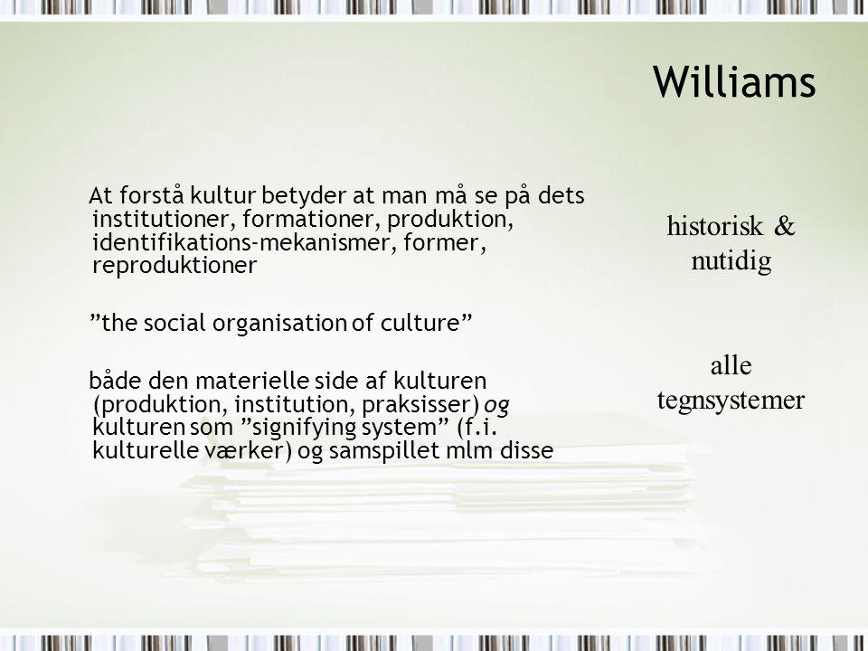 Williams At forstå kultur betyder at man må se på dets institutioner, formationer, produktion, identifikations-mekanismer, former, reproduktioner the social organisation of culture både den materielle side af kulturen (produktion, institution, praksisser) og kulturen som signifying system (f.i.