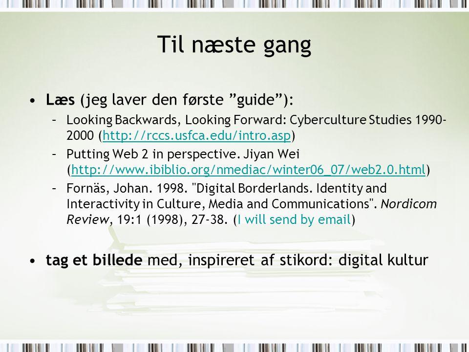 Til næste gang Læs (jeg laver den første guide ): –Looking Backwards, Looking Forward: Cyberculture Studies 1990- 2000 (http://rccs.usfca.edu/intro.asp)http://rccs.usfca.edu/intro.asp –Putting Web 2 in perspective.
