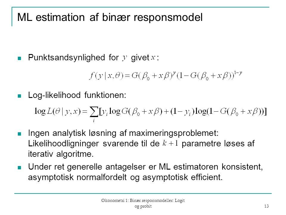 Økonometri 1: Binær responsmodeller: Logit og probit 13 ML estimation af binær responsmodel Punktsandsynlighed for givet : Log-likelihood funktionen: Ingen analytisk løsning af maximeringsproblemet: Likelihoodligninger svarende til de parametre løses af iterativ algoritme.