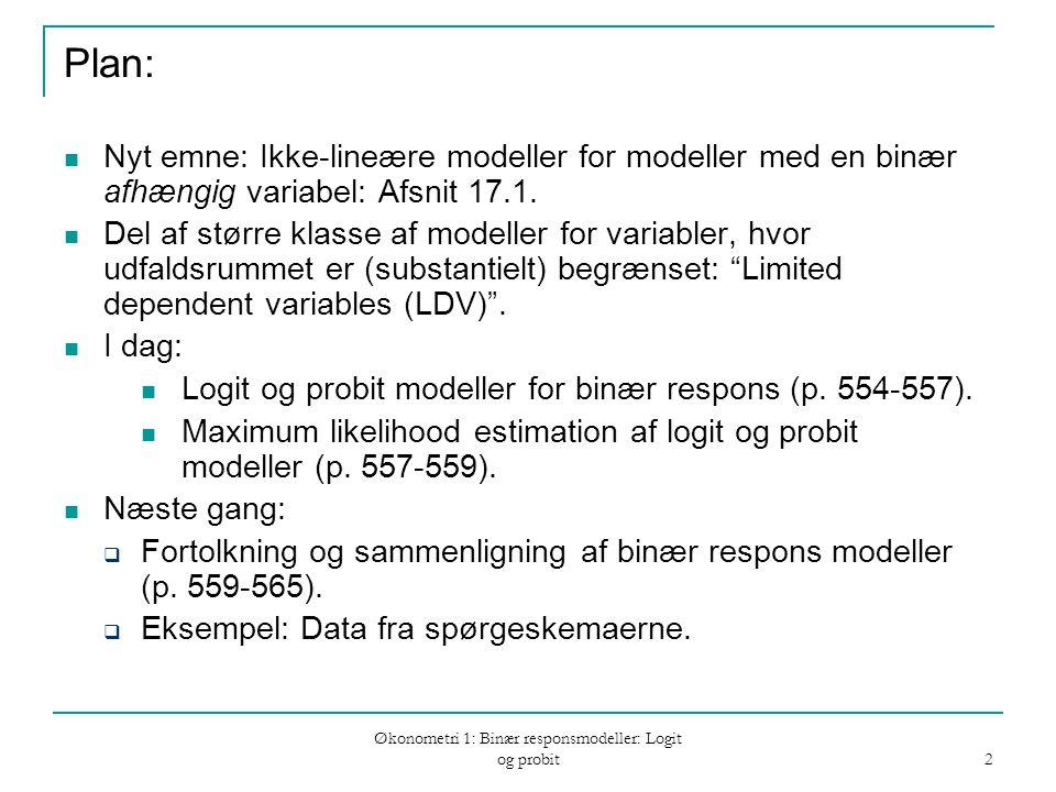 Økonometri 1: Binær responsmodeller: Logit og probit 2 Plan: Nyt emne: Ikke-lineære modeller for modeller med en binær afhængig variabel: Afsnit 17.1.