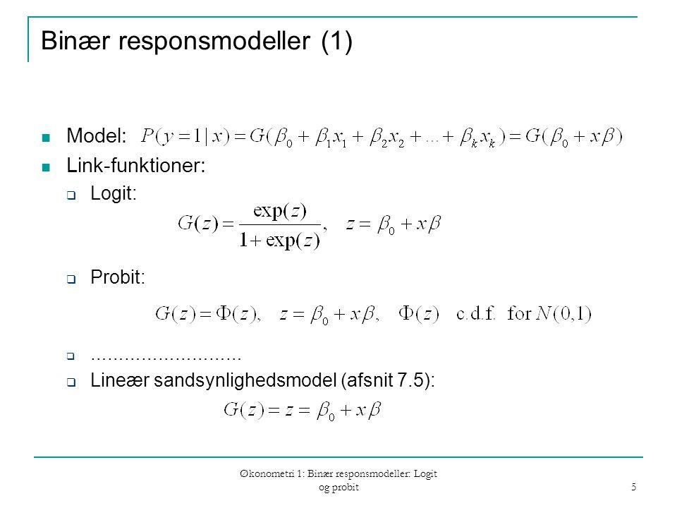 Økonometri 1: Binær responsmodeller: Logit og probit 5 Binær responsmodeller (1) Model: Link-funktioner:  Logit:  Probit:  ………………………  Lineær sandsynlighedsmodel (afsnit 7.5):