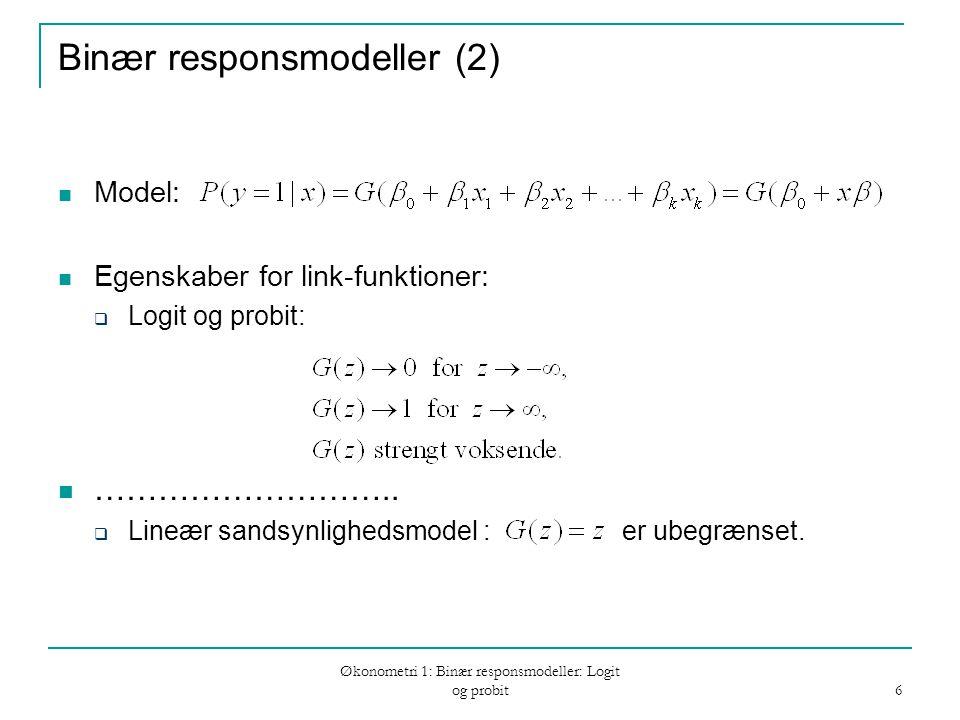 Økonometri 1: Binær responsmodeller: Logit og probit 6 Binær responsmodeller (2) Model: Egenskaber for link-funktioner:  Logit og probit: ………………………..