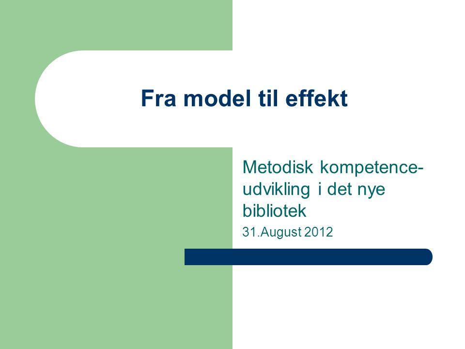 Fra model til effekt Metodisk kompetence- udvikling i det nye bibliotek 31.August 2012