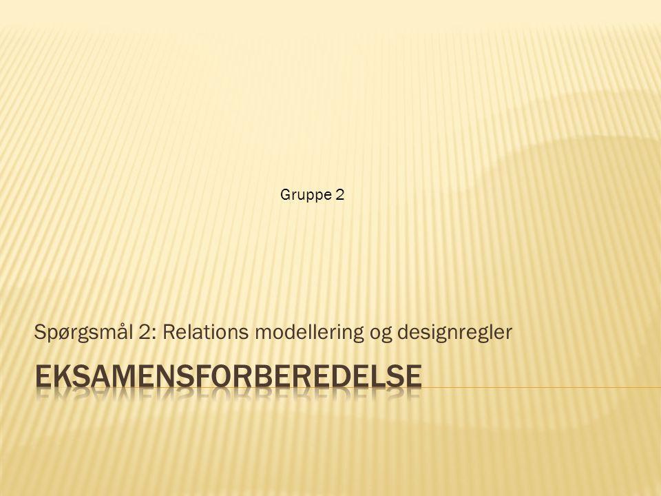 Spørgsmål 2: Relations modellering og designregler Gruppe 2