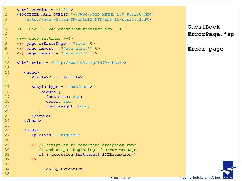 Ingeniørhøjskolen i Århus Slide 14 af 24 GuestBook- ErrorPage.jsp Error page 1 2 <!DOCTYPE html PUBLIC -//W3C//DTD XHTML 1.0 Strict//EN 3 http://www.w3.org/TR/xhtml1/DTD/xhtml1-strict.dtd > 4 5 6 7 8 9 10 11 12 13 14 15 Error.