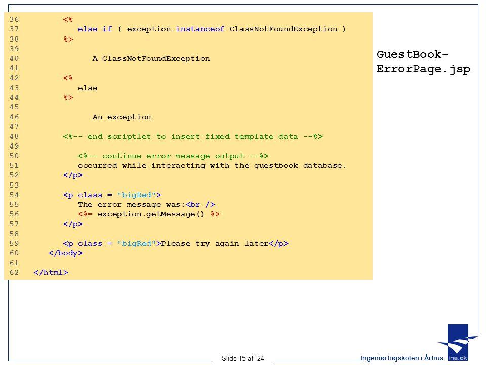 Ingeniørhøjskolen i Århus Slide 15 af 24 GuestBook- ErrorPage.jsp 36 <% 37 else if ( exception instanceof ClassNotFoundException ) 38 %> 39 40 A ClassNotFoundException 41 42 <% 43 else 44 %> 45 46 An exception 47 48 49 50 51 occurred while interacting with the guestbook database.