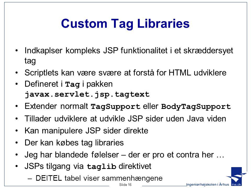 Ingeniørhøjskolen i Århus Slide 16 Custom Tag Libraries Indkaplser kompleks JSP funktionalitet i et skræddersyet tag Scriptlets kan være svære at forstå for HTML udviklere Defineret i Tag i pakken javax.servlet.jsp.tagtext Extender normalt TagSupport eller BodyTagSupport Tillader udviklere at udvikle JSP sider uden Java viden Kan manipulere JSP sider direkte Der kan købes tag libraries Jeg har blandede følelser – der er pro et contra her … JSPs tilgang via taglib direktivet –DEITEL tabel viser sammenhængene