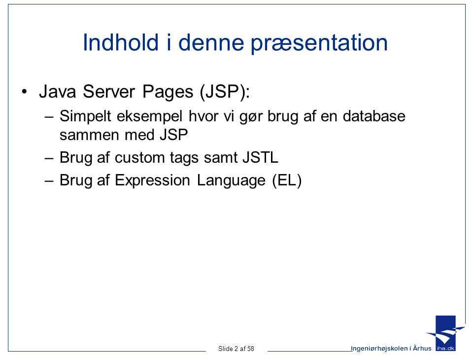 Ingeniørhøjskolen i Århus Slide 2 af 58 Indhold i denne præsentation Java Server Pages (JSP): –Simpelt eksempel hvor vi gør brug af en database sammen med JSP –Brug af custom tags samt JSTL –Brug af Expression Language (EL)
