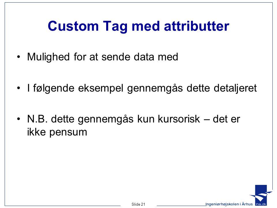 Ingeniørhøjskolen i Århus Slide 21 Custom Tag med attributter Mulighed for at sende data med I følgende eksempel gennemgås dette detaljeret N.B.