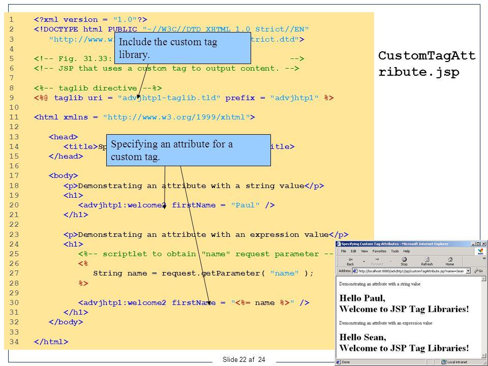 Ingeniørhøjskolen i Århus Slide 22 af 24 CustomTagAtt ribute.jsp 1 2 <!DOCTYPE html PUBLIC -//W3C//DTD XHTML 1.0 Strict//EN 3 http://www.w3.org/TR/xhtml1/DTD/xhtml1-strict.dtd > 4 5 6 7 8 9 10 11 12 13 14 Specifying Custom Tag Attributes 15 16 17 18 Demonstrating an attribute with a string value 19 20 21 22 23 Demonstrating an attribute with an expression value 24 25 26 <% 27 String name = request.getParameter( name ); 28 %> 29 30 /> 31 32 33 34 Include the custom tag library.