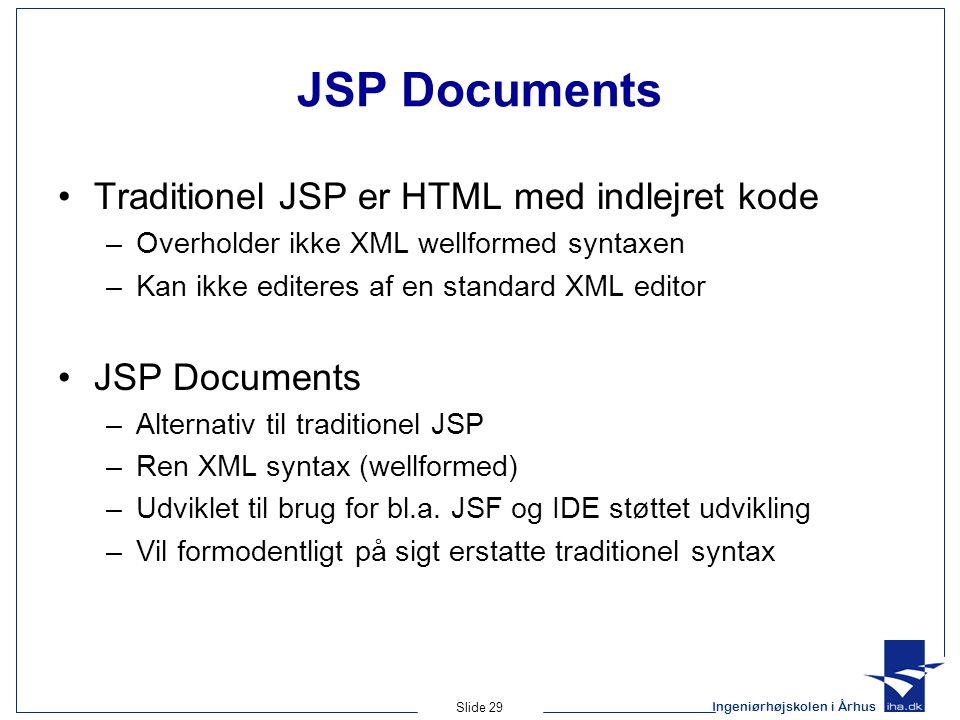 Ingeniørhøjskolen i Århus Slide 29 JSP Documents Traditionel JSP er HTML med indlejret kode –Overholder ikke XML wellformed syntaxen –Kan ikke editeres af en standard XML editor JSP Documents –Alternativ til traditionel JSP –Ren XML syntax (wellformed) –Udviklet til brug for bl.a.