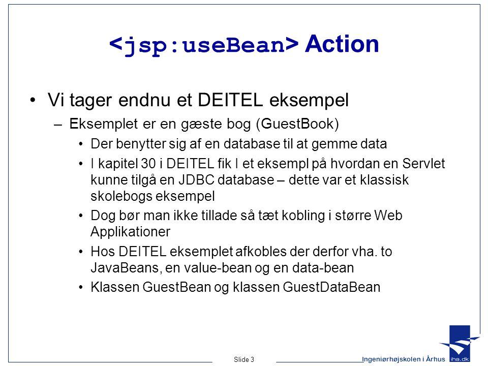 Ingeniørhøjskolen i Århus Slide 3 Action Vi tager endnu et DEITEL eksempel –Eksemplet er en gæste bog (GuestBook) Der benytter sig af en database til at gemme data I kapitel 30 i DEITEL fik I et eksempl på hvordan en Servlet kunne tilgå en JDBC database – dette var et klassisk skolebogs eksempel Dog bør man ikke tillade så tæt kobling i større Web Applikationer Hos DEITEL eksemplet afkobles der derfor vha.
