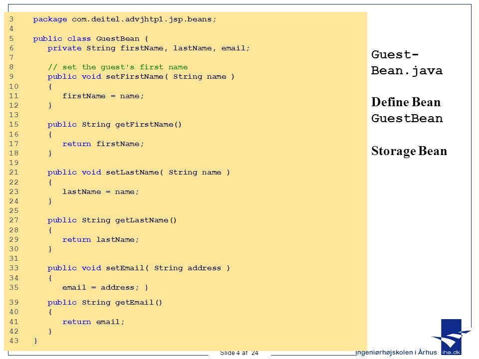 Ingeniørhøjskolen i Århus Slide 4 af 24 Guest- Bean.java Define Bean GuestBean Storage Bean 3 package com.deitel.advjhtp1.jsp.beans; 4 5 public class GuestBean { 6 private String firstName, lastName, email; 7 8 // set the guest s first name 9 public void setFirstName( String name ) 10 { 11 firstName = name; 12 } 13 15 public String getFirstName() 16 { 17 return firstName; 18 } 19 21 public void setLastName( String name ) 22 { 23 lastName = name; 24 } 25 27 public String getLastName() 28 { 29 return lastName; 30 } 31 33 public void setEmail( String address ) 34 { 35 email = address; } 39 public String getEmail() 40 { 41 return email; 42 } 43 }