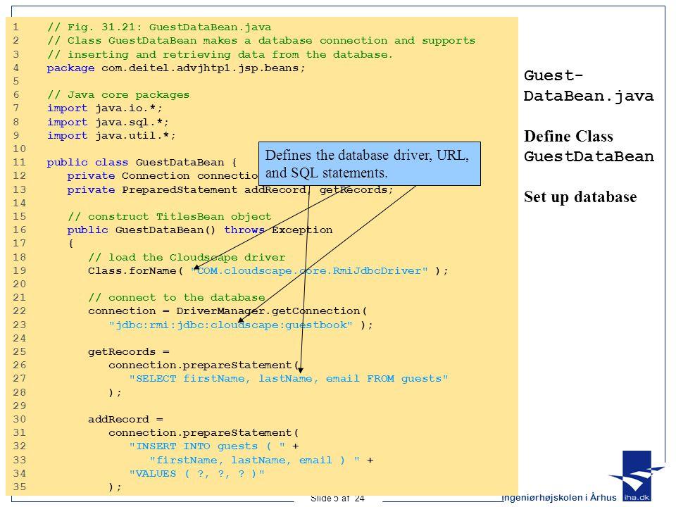 Ingeniørhøjskolen i Århus Slide 5 af 24 Guest- DataBean.java Define Class GuestDataBean Set up database 1 // Fig.